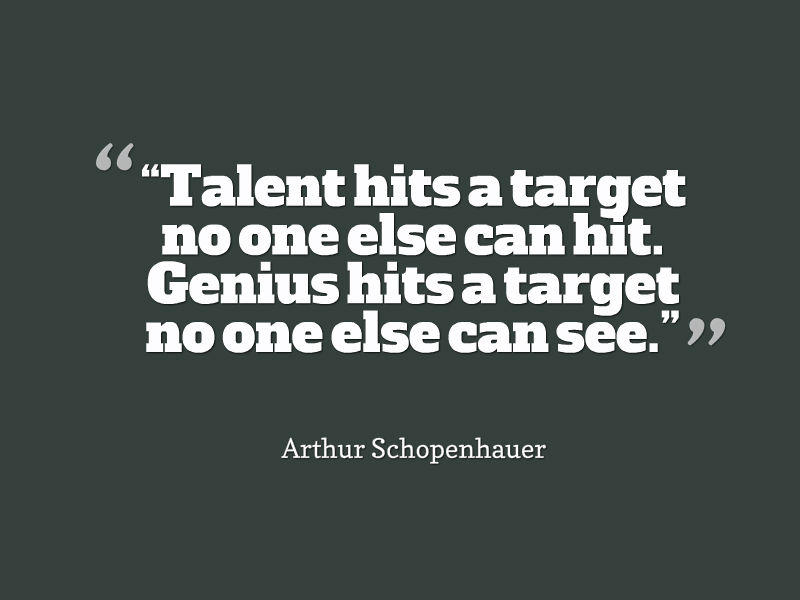Talent hits a target no one else can hit Genius hits a target no one else can see