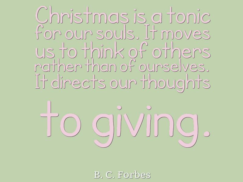 Christmas is a tonic for our souls. It moves us to think of others rather than of ourselves. It directs our thoughts to giving.
