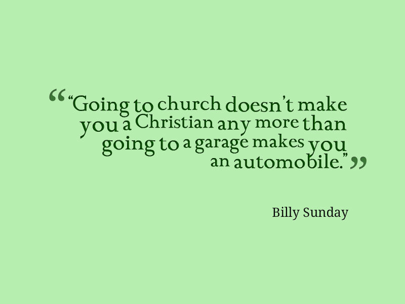 Ordinaire Going To Church Doesnt Make You A Christian Any More Than Going To A Garage  Makes You An Automobile. Billy Sunday Quotes