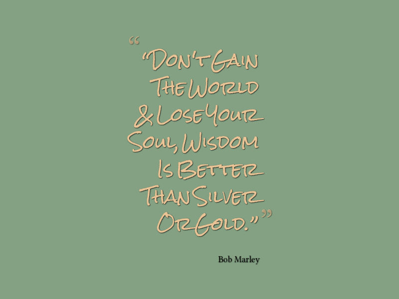 Don't gain the world & lose your soul Wisdom is better than silver or gold