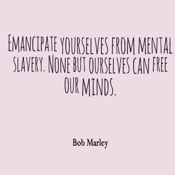 Emancipate yourselves from mental slavery. None but ourselves can free our minds