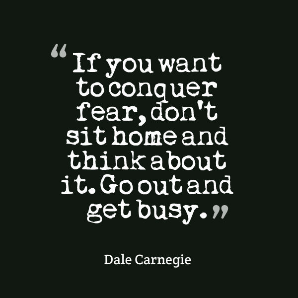 If you want to conquer fear don't sit home and think about it go out and get busy
