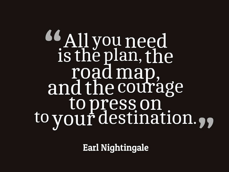 All you need is the plan the road map and the courage to press on to your destination