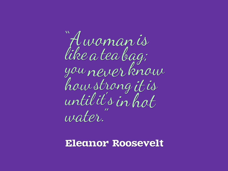 A woman is like a tea bag You never know how strong it is until its in hot water