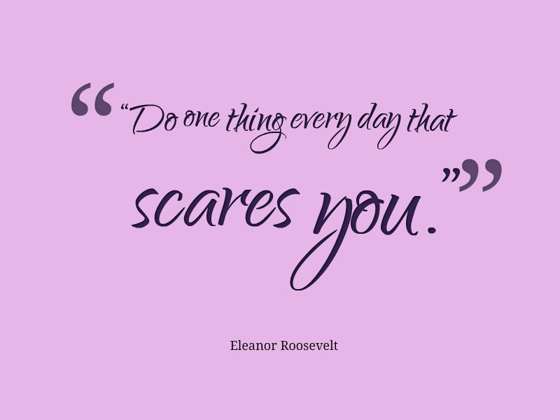 Do one thing every day that scares you, Eleanor Roosevelt