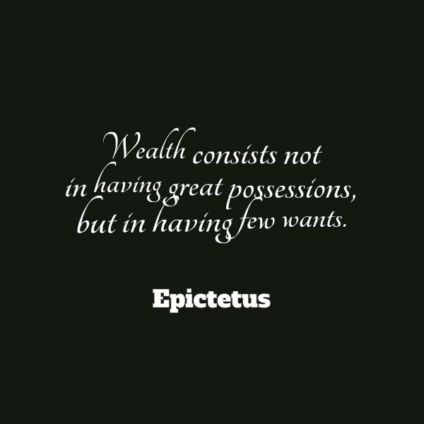 """wealth consists not in having great Epictetus, a stoic philosopher said that """"wealth consists not in having great possessions, but in having few wants"""" we often find ourselves feeling the need to have great possessions, but if we have fewer wants, we are able to focus more deeply on achieving those wants."""
