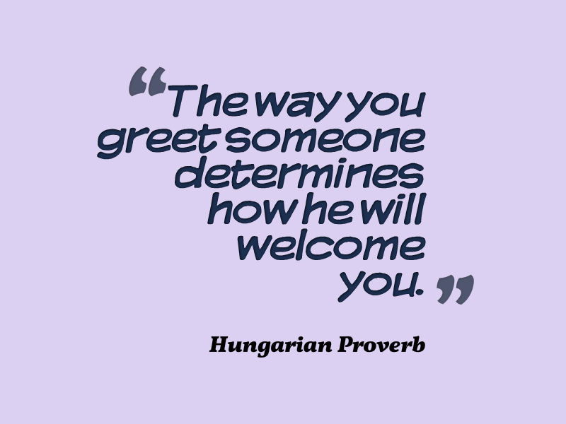 Hungarian proverb about greeting someone awesome quotes about life the way you greet someone determines how he will welcome you m4hsunfo