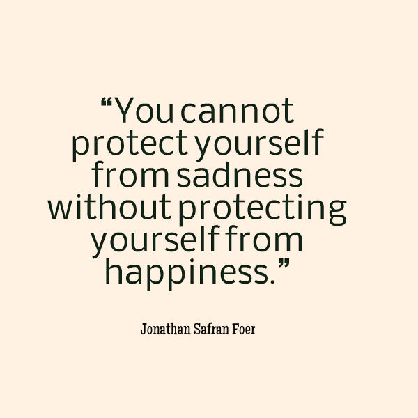 You cannot protect yourself from sadness without protecting yourself from happiness