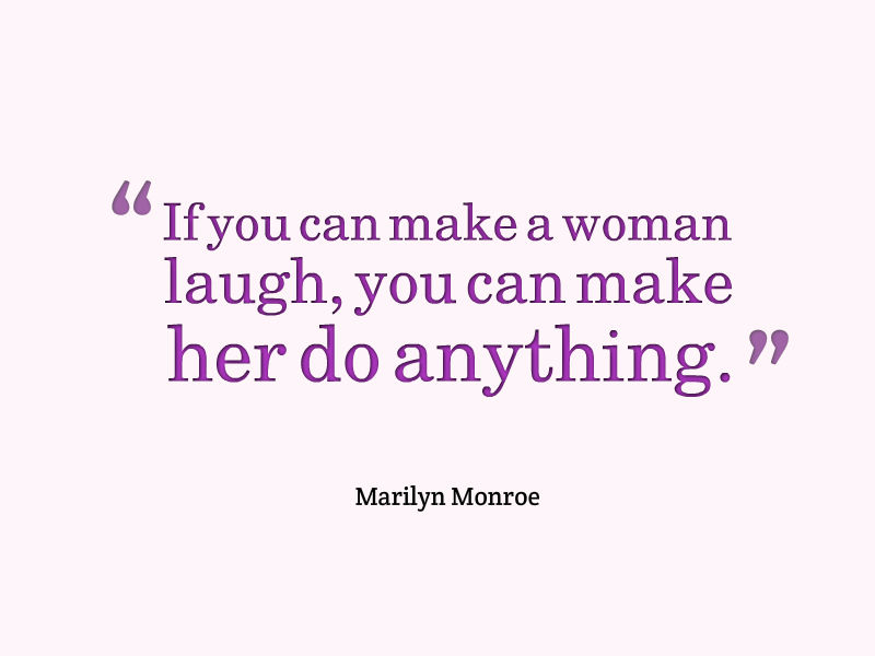 If you can make a woman laugh you can make her do anything