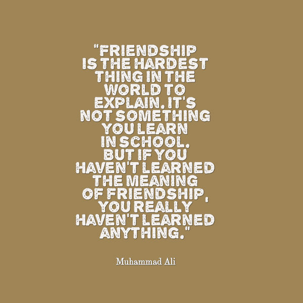 Friendship is the hardest thing in the world to explain.  It's not something you learn in school.  But if you haven't learned the meaning of friendship, you really haven't learned anything