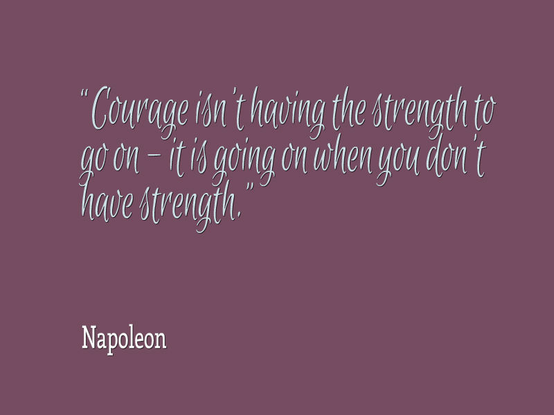 Courage isn't having the strength to go on - it is going on when you don't have strength
