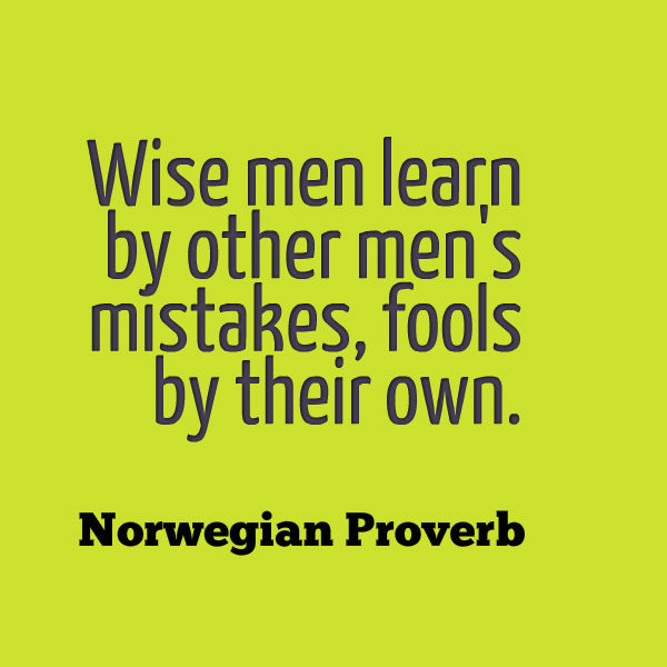 Wise men learn by other men's mistakes, fools by their own