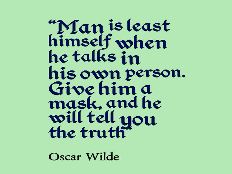 Man is least himself when he talks in his own person.  Give him a mask, and he will tell you the truth