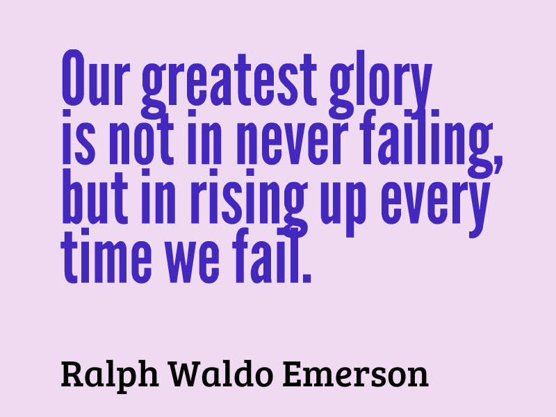 Our greatest glory, is not in never failing, but in rising up every time we fail