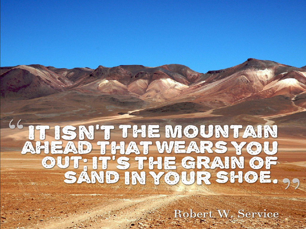 It isn't the mountain ahead that wears you out; it's the grain of sand in your shoe