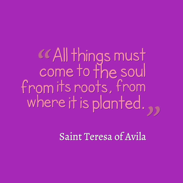 All things must come to the sould from its roots, from where it is planted