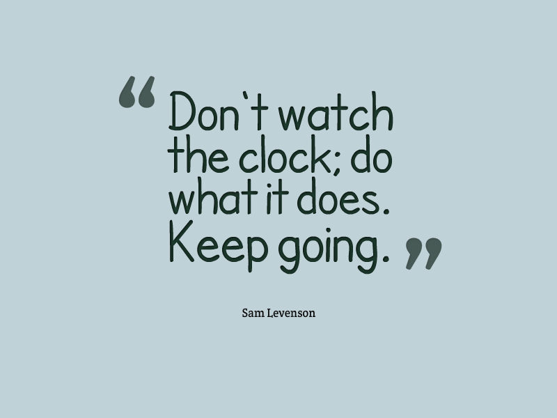 Don't watch the clock; do what it does. Keep going