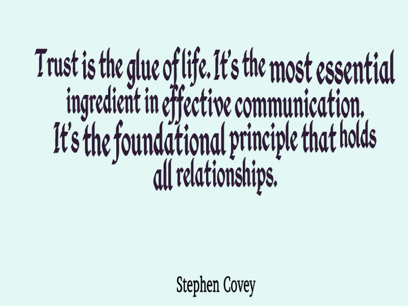 Trust is the glue of life. It's the most essential ingredient in effective communication. It's the foundational principle that holds all relationships