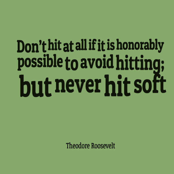 Don't hit at all if it is honorably possible to avoid hitting; but never hit soft