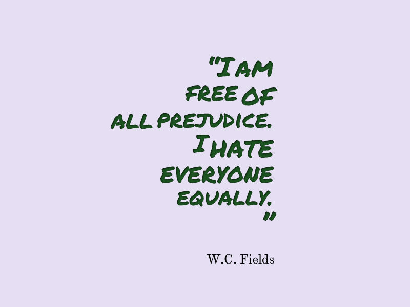I am free of all prejudice. I hate everyone equally