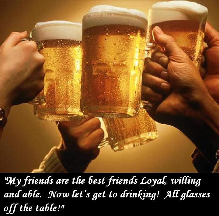 Beer Toast, My friends are the best friends Loyal, willing and able. Now let's get to drinking! All glasses off the table