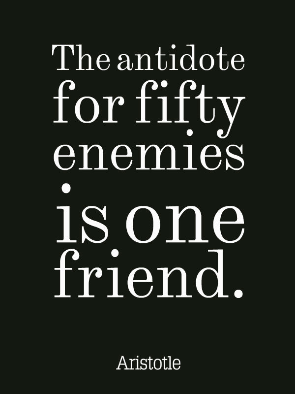 The Antidote For Fifty Enemies Is One Friend