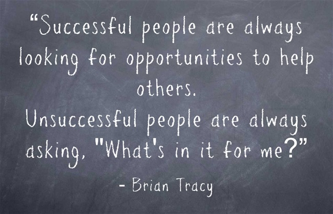Successful people are always looking for opportunities to help others, Unsuccessful people are always asking Whats in it for me