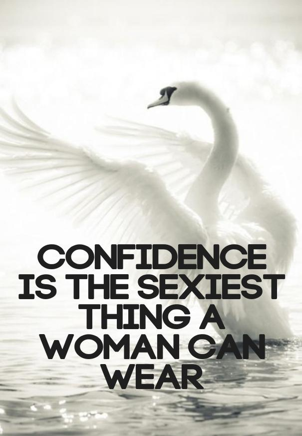 Confidence is the sexiest thing a woman can wear.