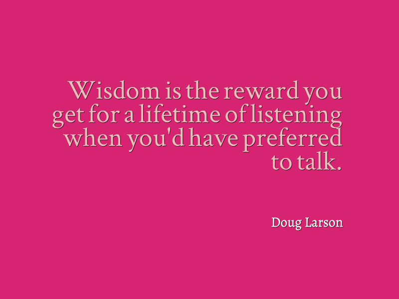 Wisdom is the reward you get for a lifetime of listening when youd have preferred to talk