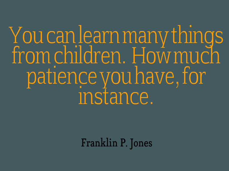 You can learn many things from children, how much patience you have, for instance