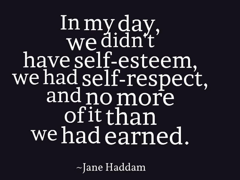 In my day we didn't have self esteem, we had self respect, and no more of it than we had earned