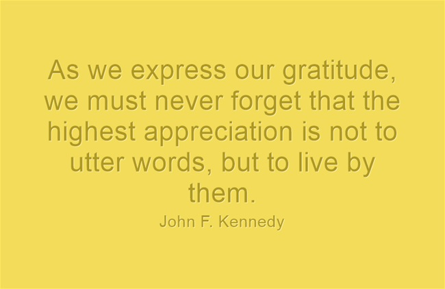 As we express our gratitude we must never forget that the highest appreciation is not to utter words but to live by them