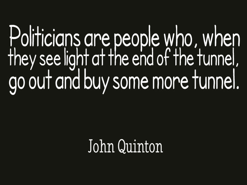Politicians are people who, when they see light at the end of the tunnel, go out and buy some more tunnel