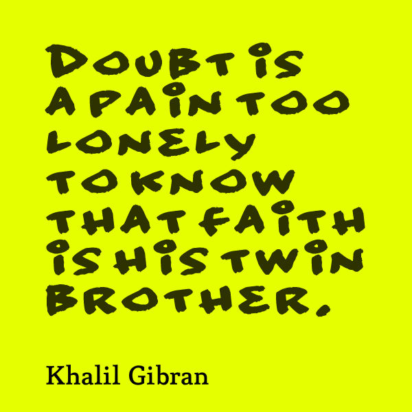 Doubt is a pain too lonely to know that faith is his twin brother
