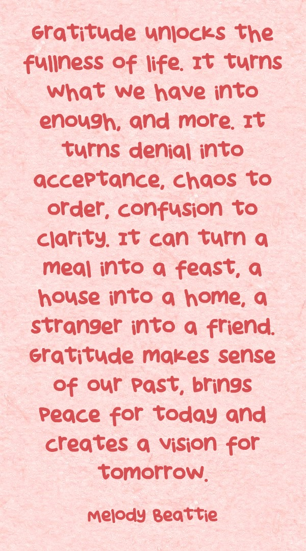 Grattitude unlocks the fullness of life, It turns what we have into enough and more It turns denial into acceptance...