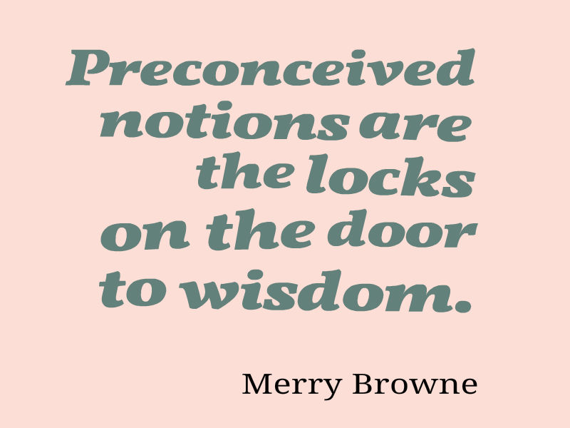 Preconceived notions are the locks on the door to wisdom