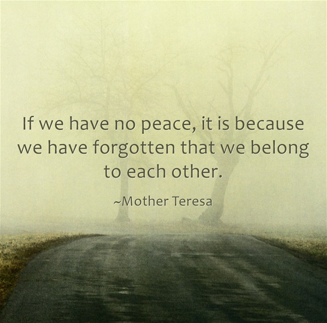 If we have no peace, it is because we have forgotten that we belong to each other
