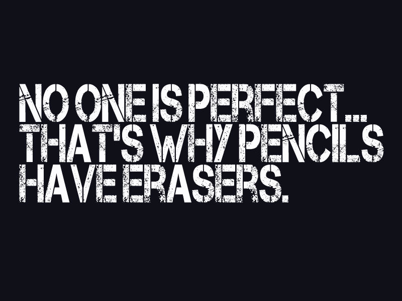 No one is perfect that's why pencils have erasers