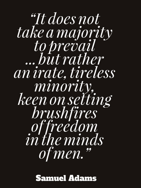 It does not take a majority to prevail... but rather an irate, tireless minority, keen on setting brushfires of freedom in the minds of men.