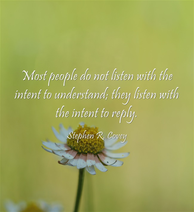 Most people do not listen with the intent to understand, they listen with the intent to reply