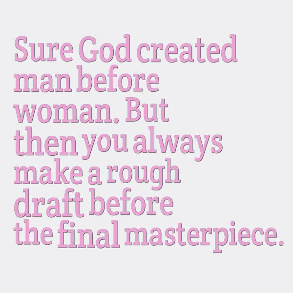 Sure God created man before woman, but then you always make a rough draft before the final masterpiece