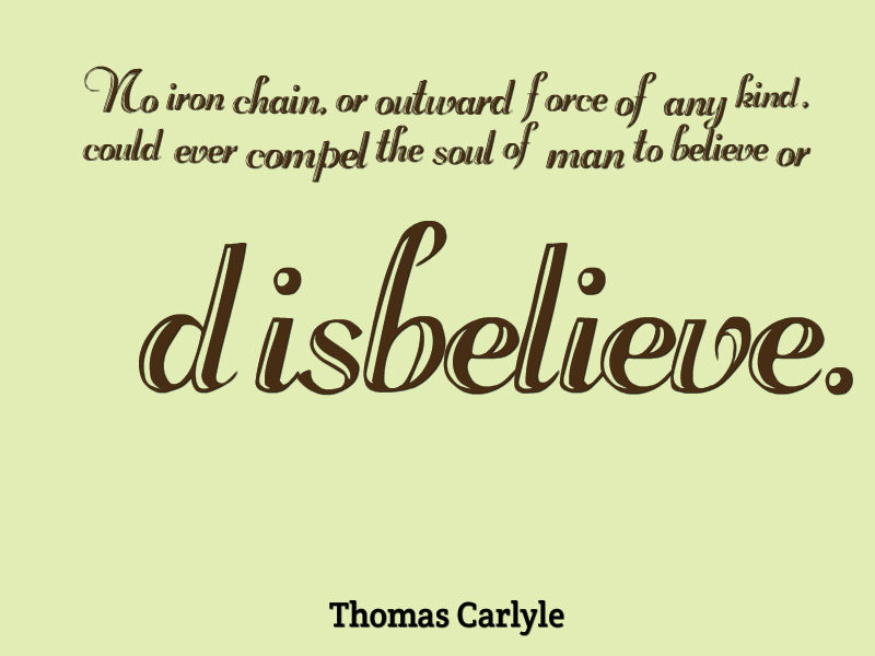 No iron chain, or outward force of any kind, could ever compel the soul of man to believe or disbelieve