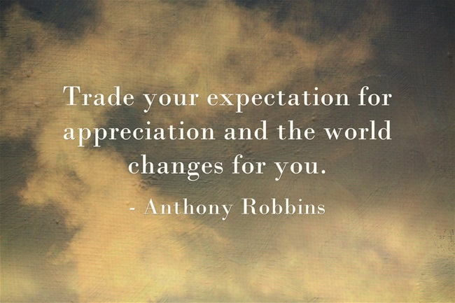 Trade your expectation for appreciation and the world changes for you