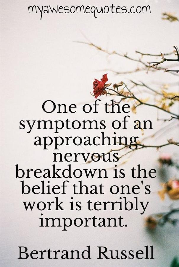 One of the symptoms of an approaching nervous breakdown is the belief that one's work is terribly important.