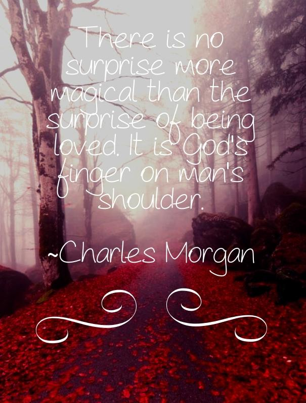There is no surprise more magical than the surprise of being loved.  It is God's finger on man's shoulder.