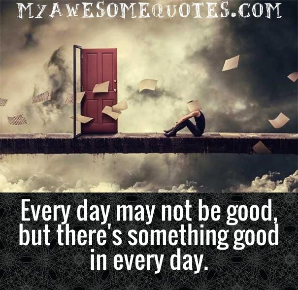 Every day may not be good but there's something good in every day.