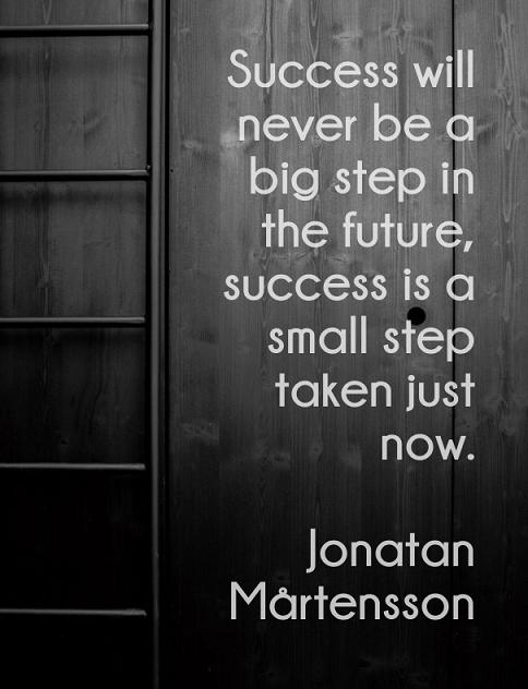 Success will never be a big step in the future, success is a small step taken just now.