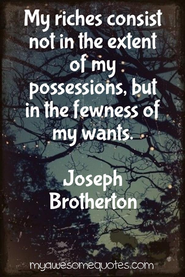 My riches consist not in the extent of my possessions, but in the fewness of my wants.