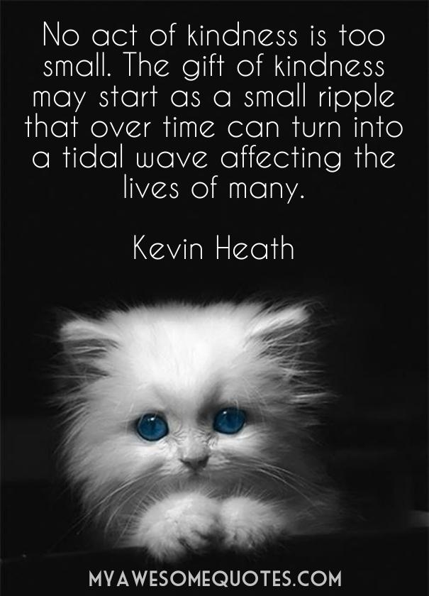 No act of kindness is too small. The gift of kindness may start as a small ripple that over time can turn into a tidal wave affecting the lives of many.