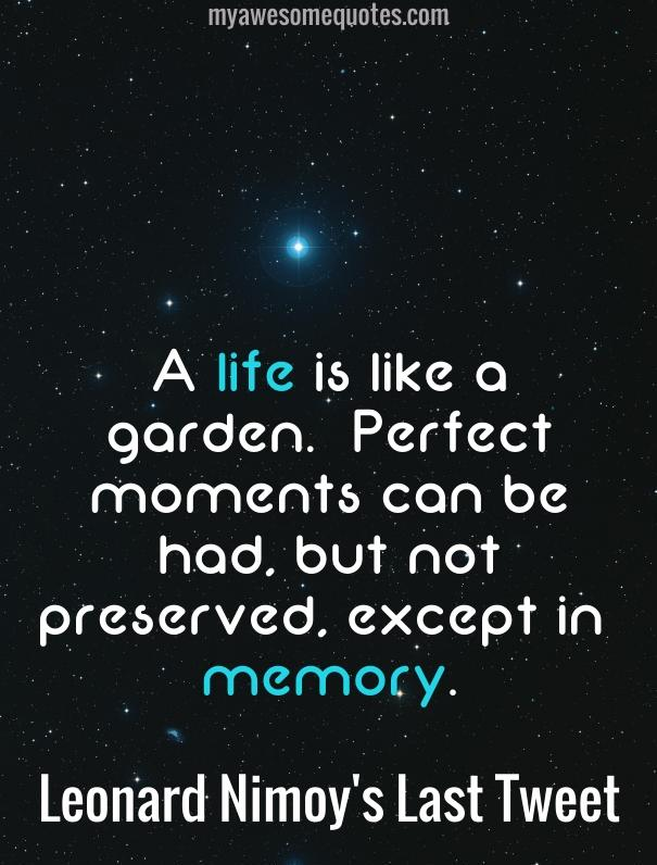 A life is like a garden. Perfect moments can be had, but not preserved, except in memory.